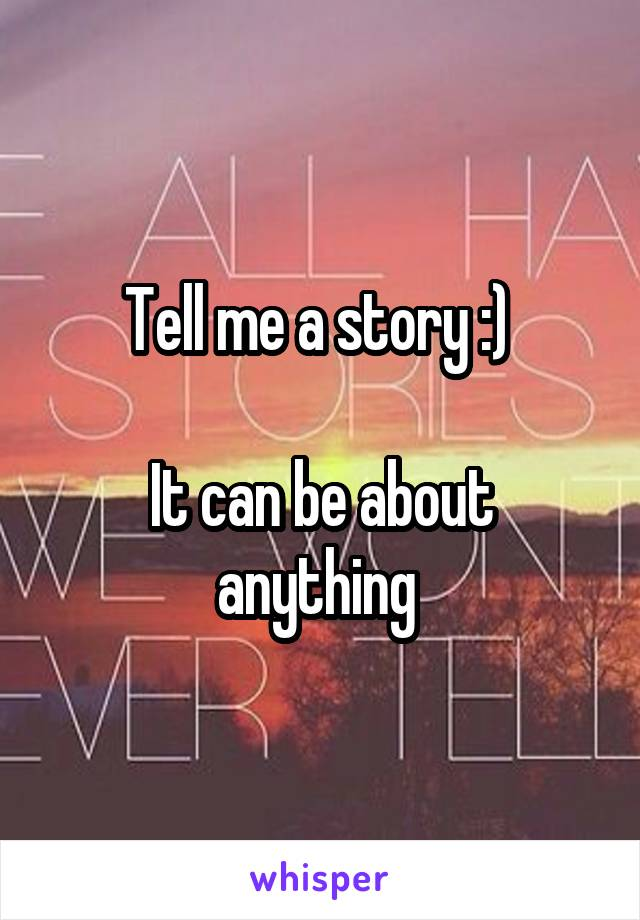 Tell me a story :)   It can be about anything