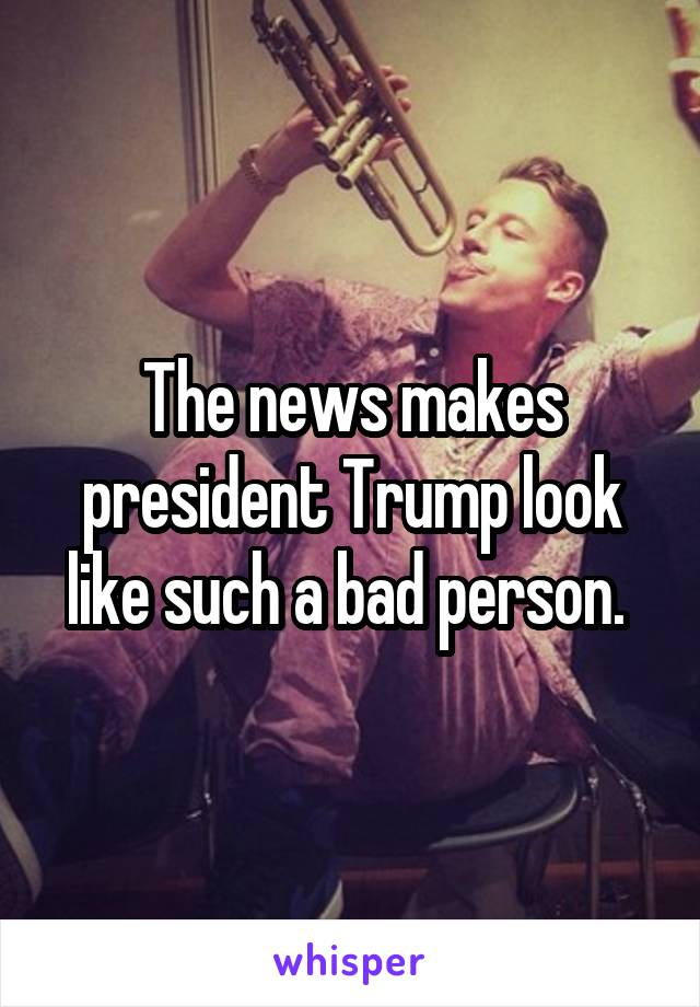 The news makes president Trump look like such a bad person.