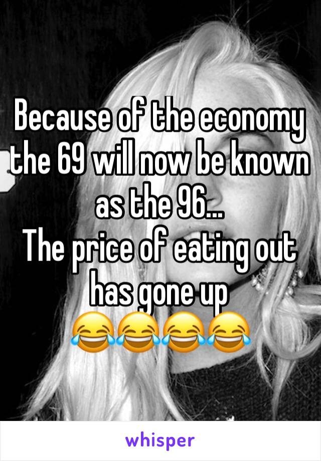 Because of the economy the 69 will now be known as the 96... The price of eating out has gone up  😂😂😂😂
