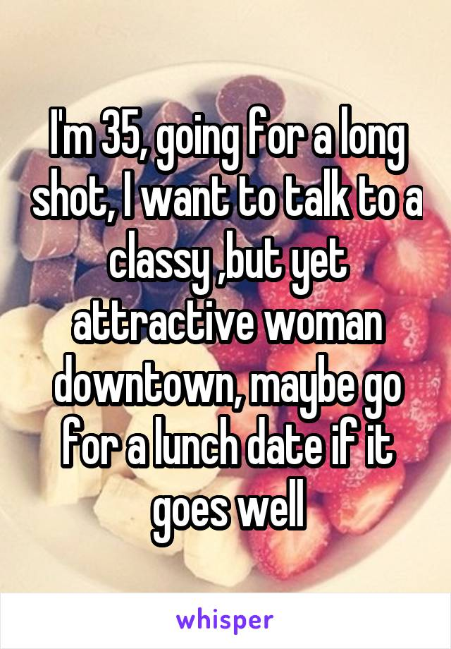 I'm 35, going for a long shot, I want to talk to a classy ,but yet attractive woman downtown, maybe go for a lunch date if it goes well