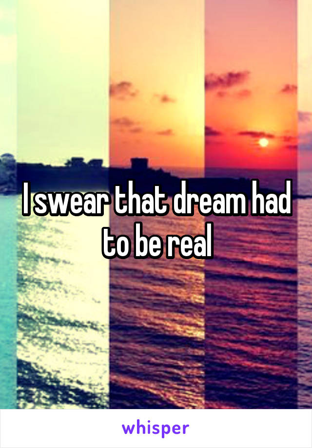 I swear that dream had to be real