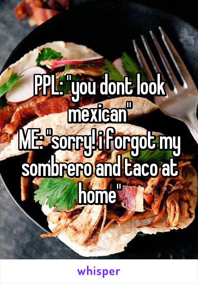 "PPL: ""you dont look mexican"" ME: ""sorry! i forgot my sombrero and taco at home"""