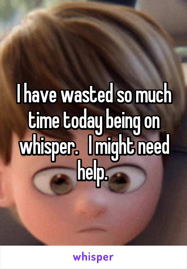 I have wasted so much time today being on whisper.   I might need help.