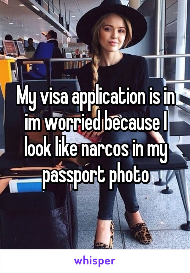 My visa application is in im worried because I look like narcos in my passport photo