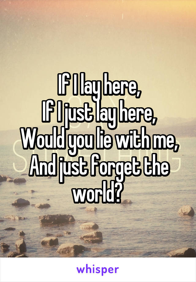 If I lay here, If I just lay here, Would you lie with me, And just forget the world?