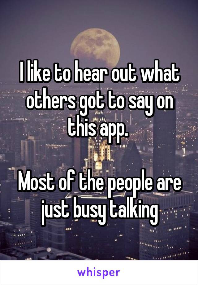 I like to hear out what others got to say on this app.   Most of the people are just busy talking