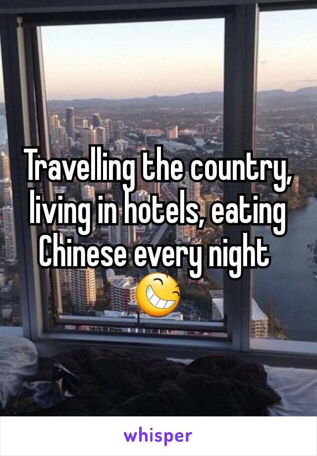 Travelling the country, living in hotels, eating Chinese every night  😆