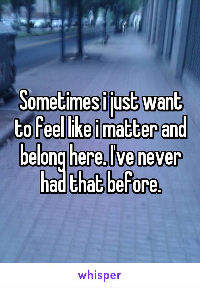 Sometimes i just want to feel like i matter and belong here. I've never had that before.