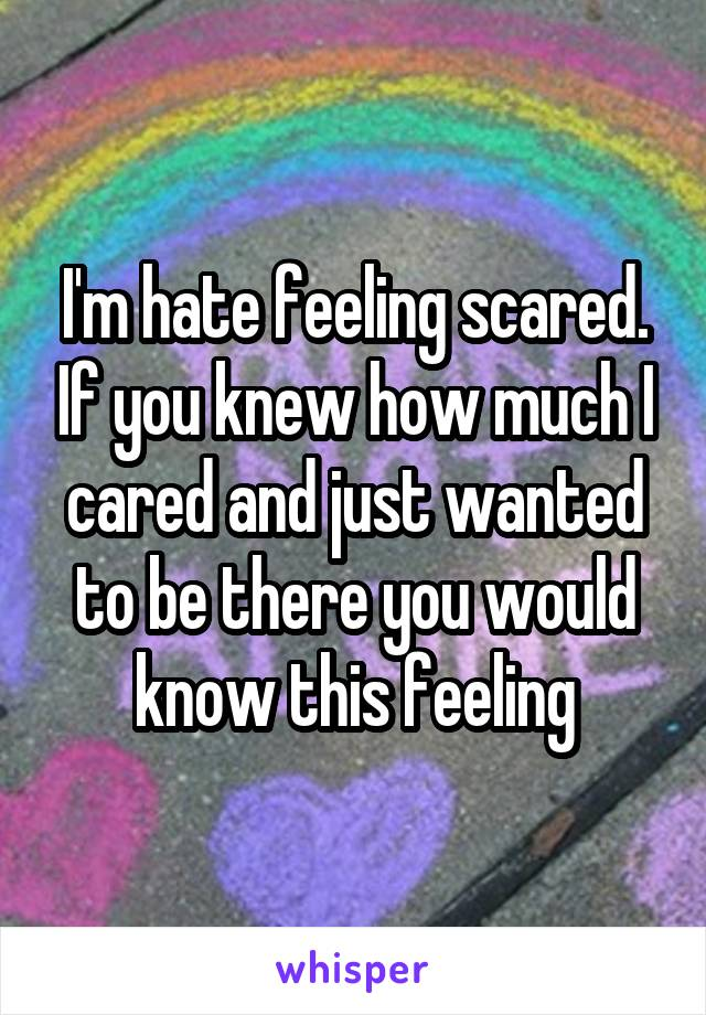 I'm hate feeling scared. If you knew how much I cared and just wanted to be there you would know this feeling