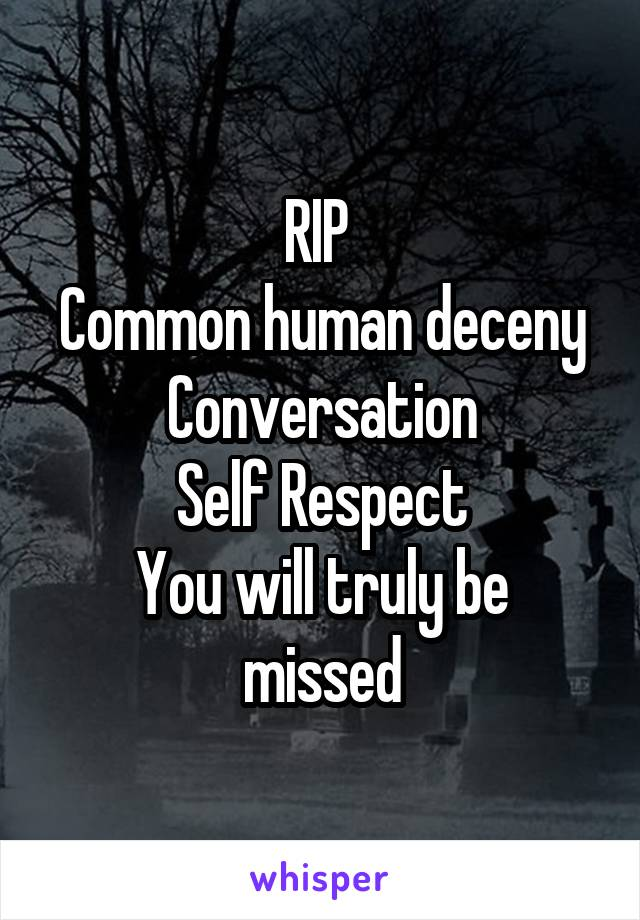 RIP  Common human deceny Conversation Self Respect You will truly be missed