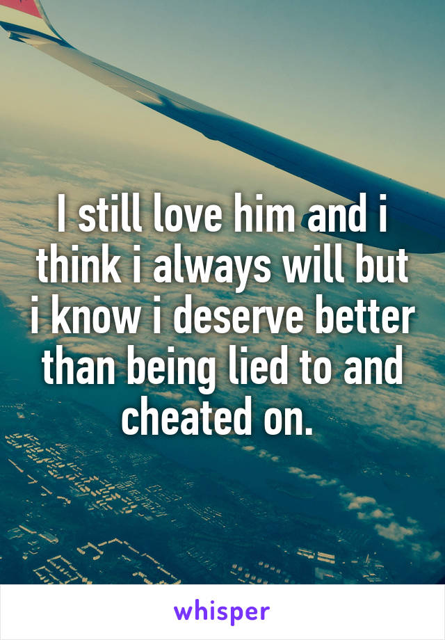 I still love him and i think i always will but i know i deserve better than being lied to and cheated on.
