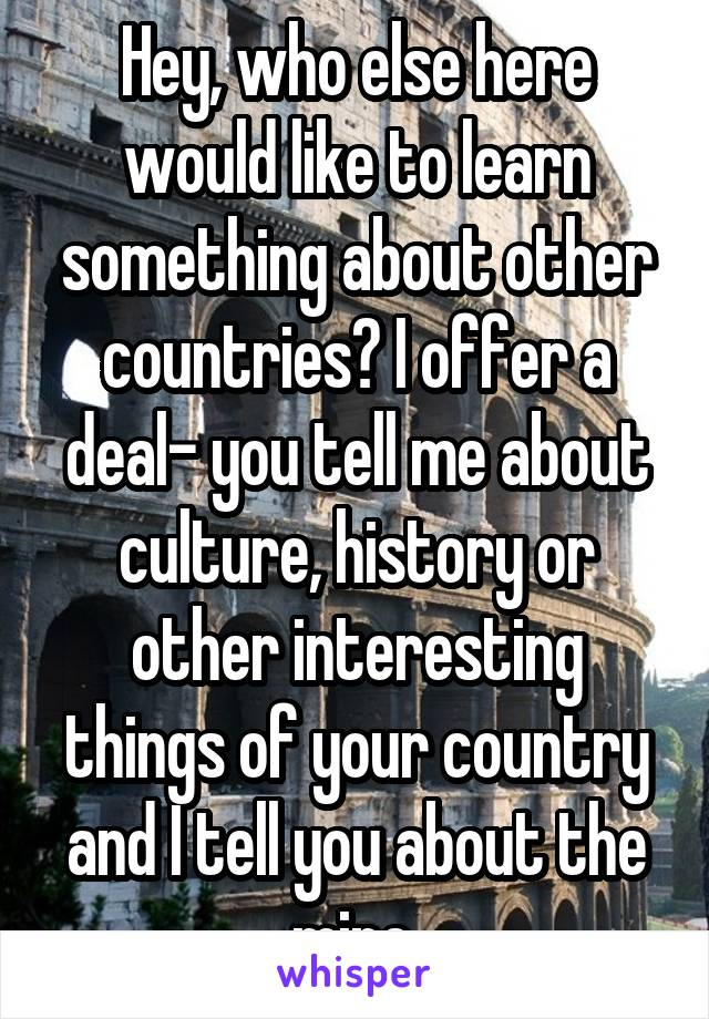 Hey, who else here would like to learn something about other countries? I offer a deal- you tell me about culture, history or other interesting things of your country and I tell you about the mine.