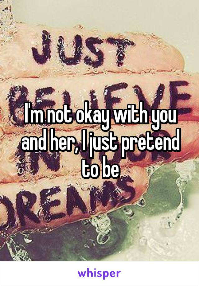 I'm not okay with you and her, I just pretend to be