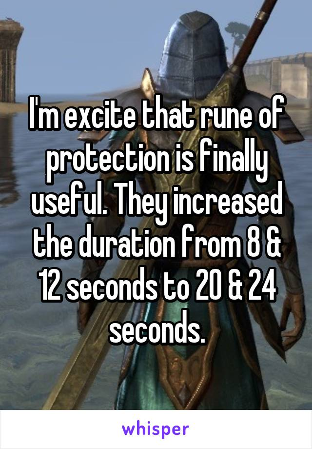 I'm excite that rune of protection is finally useful. They increased the duration from 8 & 12 seconds to 20 & 24 seconds.