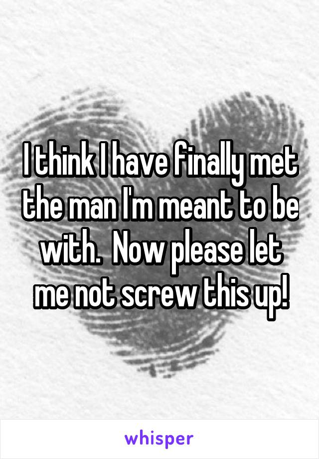 I think I have finally met the man I'm meant to be with.  Now please let me not screw this up!