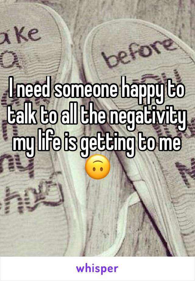 I need someone happy to talk to all the negativity my life is getting to me 🙃