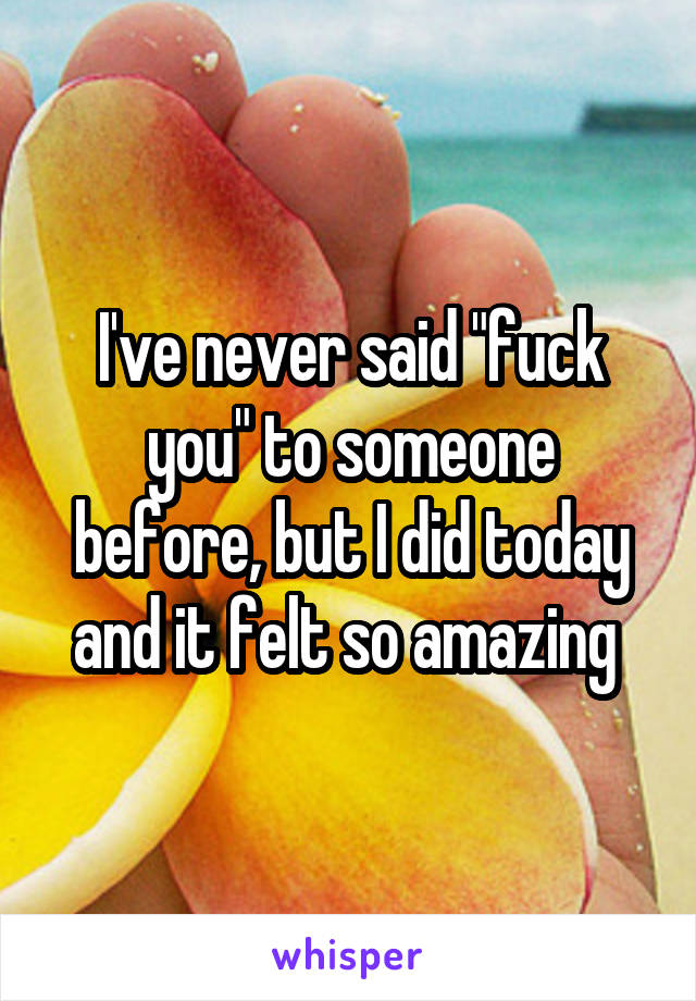 """I've never said """"fuck you"""" to someone before, but I did today and it felt so amazing"""