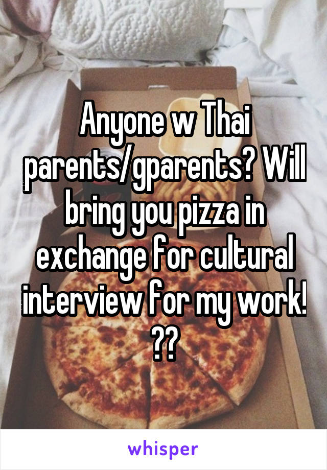 Anyone w Thai parents/gparents? Will bring you pizza in exchange for cultural interview for my work! 🙏🏽