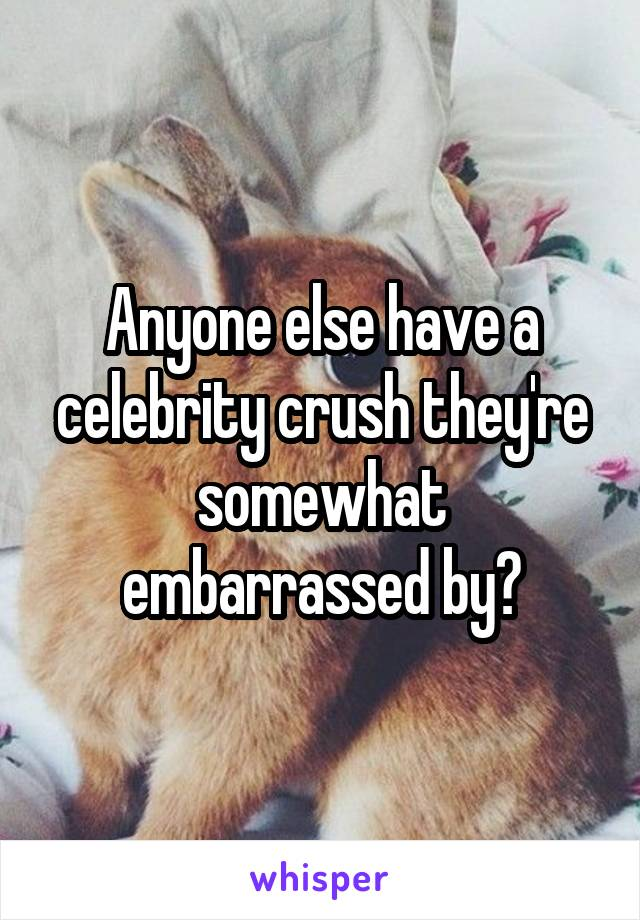 Anyone else have a celebrity crush they're somewhat embarrassed by?