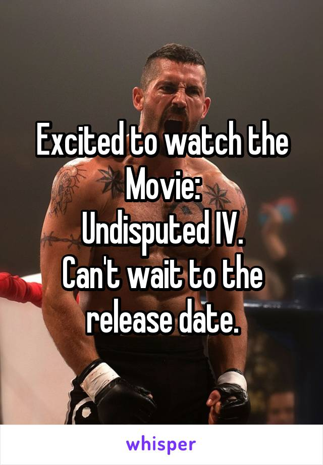 Excited to watch the Movie: Undisputed IV. Can't wait to the release date.