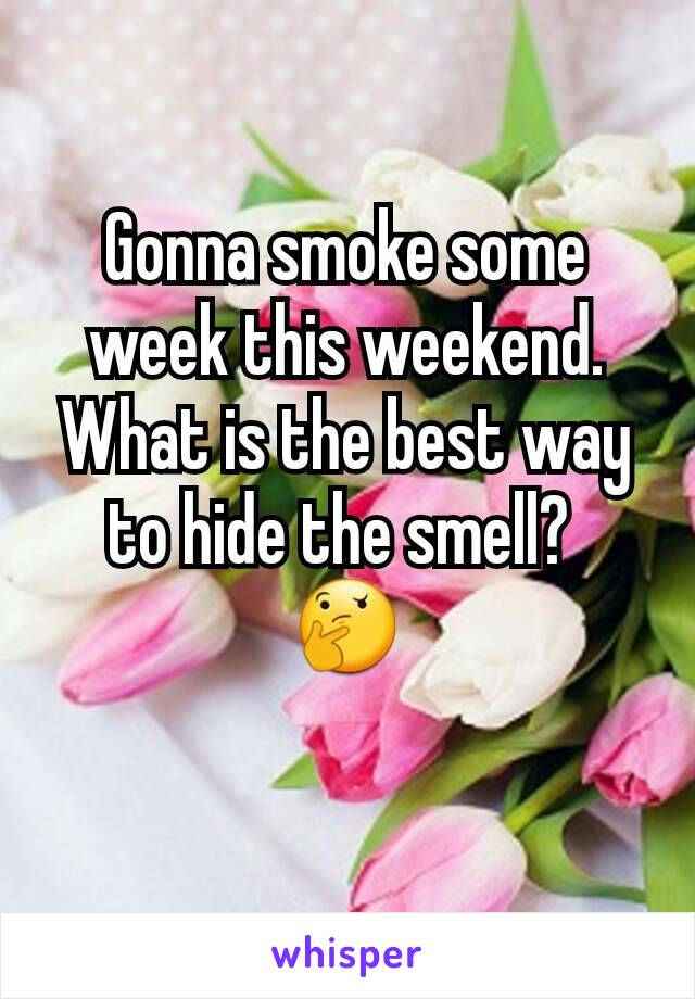 Gonna smoke some week this weekend. What is the best way to hide the smell?  🤔