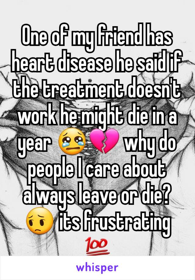 One of my friend has heart disease he said if the treatment doesn't work he might die in a year 😢💔 why do people I care about always leave or die? 😔 its frustrating 💯
