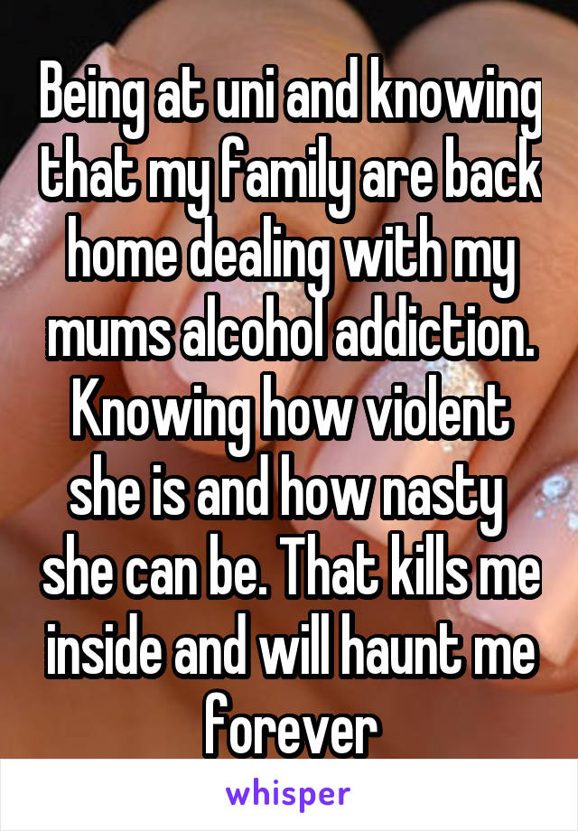 Being at uni and knowing that my family are back home dealing with my mums alcohol addiction. Knowing how violent she is and how nasty  she can be. That kills me inside and will haunt me forever