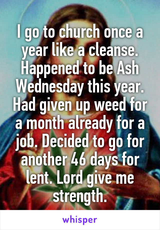 I go to church once a year like a cleanse. Happened to be Ash Wednesday this year. Had given up weed for a month already for a job. Decided to go for another 46 days for lent. Lord give me strength.