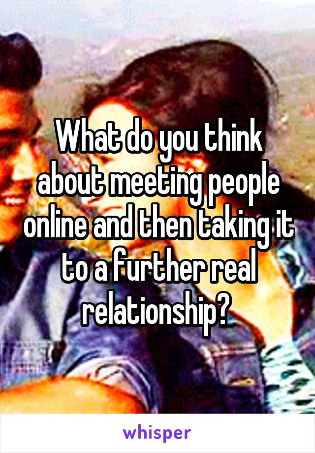 What do you think about meeting people online and then taking it to a further real relationship?