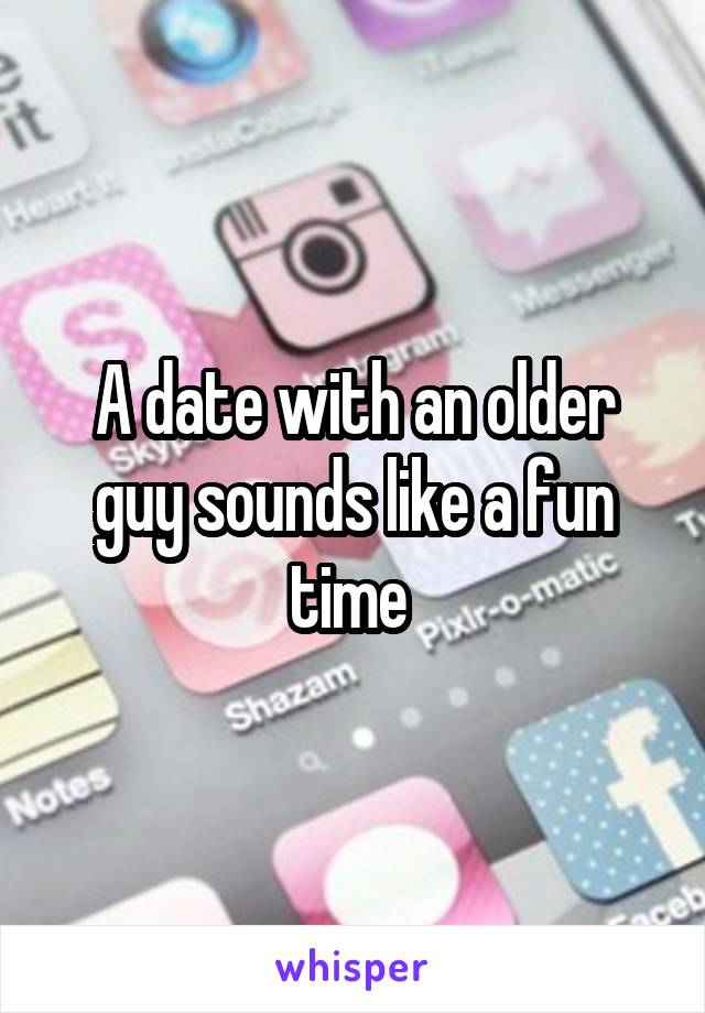 A date with an older guy sounds like a fun time