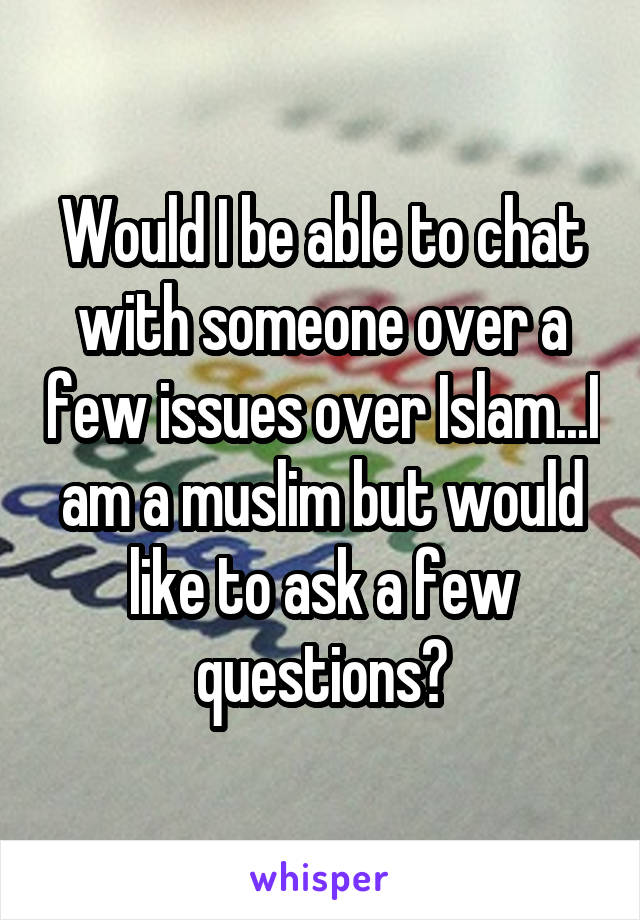 Would I be able to chat with someone over a few issues over Islam...I am a muslim but would like to ask a few questions?