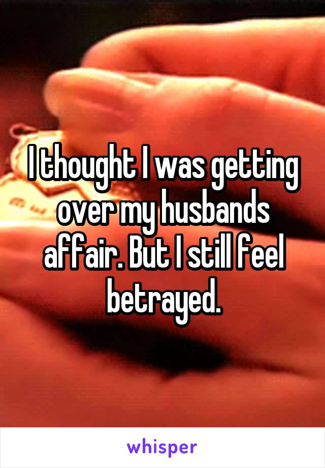 I thought I was getting over my husbands affair. But I still feel betrayed.