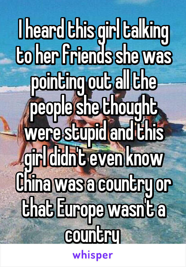 I heard this girl talking to her friends she was pointing out all the people she thought were stupid and this girl didn't even know China was a country or that Europe wasn't a country