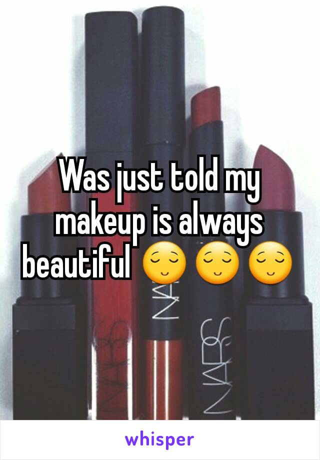 Was just told my makeup is always beautiful 😌😌😌