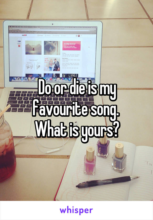 Do or die is my favourite song.  What is yours?