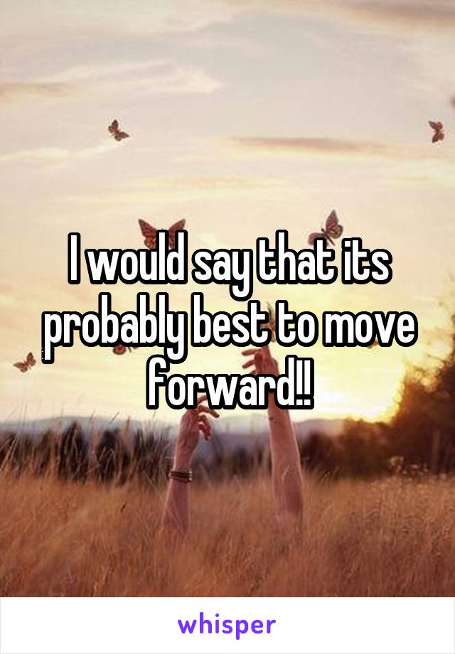 I would say that its probably best to move forward!!
