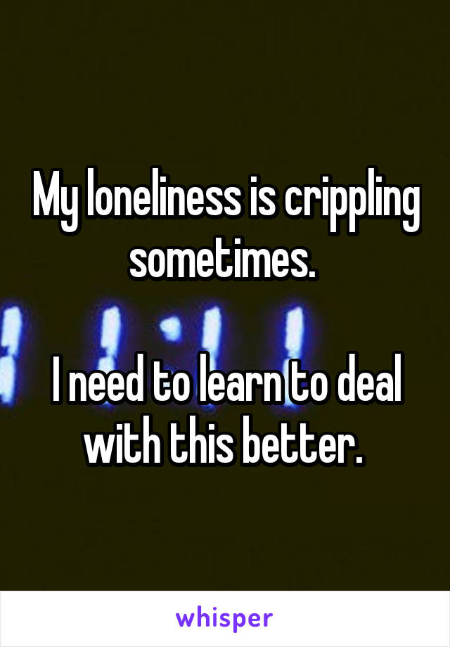 My loneliness is crippling sometimes.   I need to learn to deal with this better.
