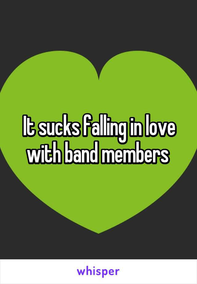 It sucks falling in love with band members