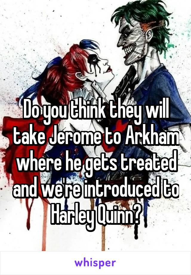 Do you think they will take Jerome to Arkham where he gets treated and we're introduced to Harley Quinn?