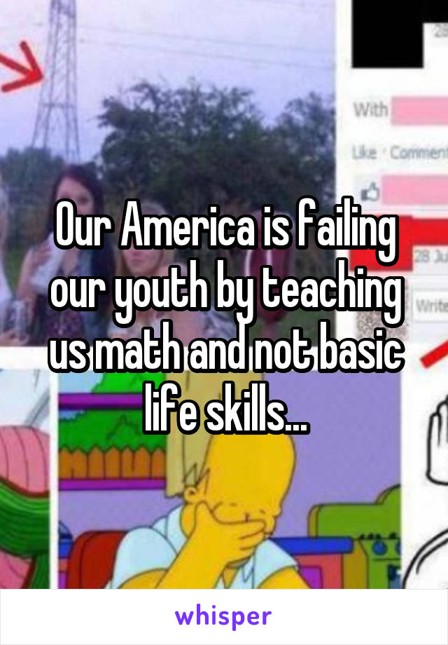 Our America is failing our youth by teaching us math and not basic life skills...
