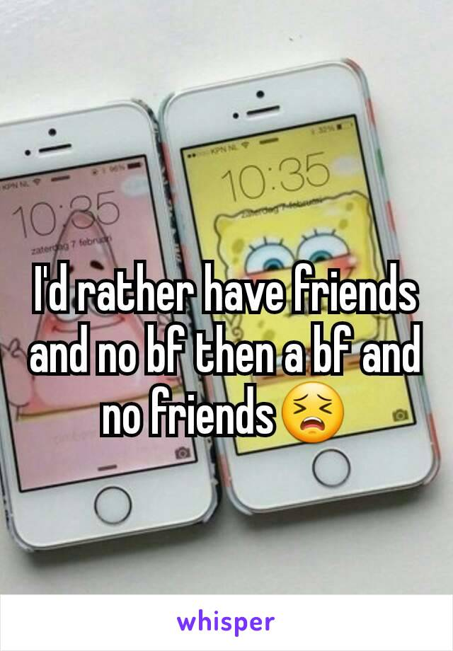 I'd rather have friends and no bf then a bf and no friends😣