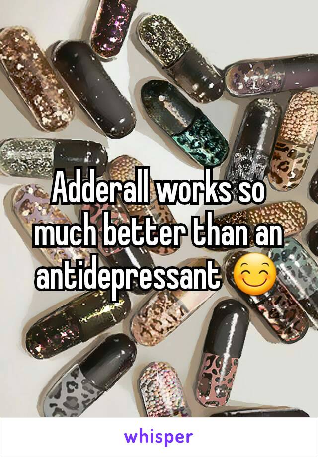 Adderall works so much better than an antidepressant 😊