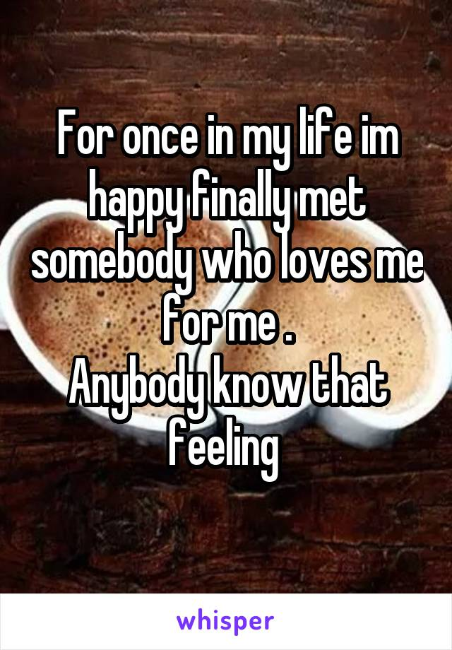 For once in my life im happy finally met somebody who loves me for me . Anybody know that feeling