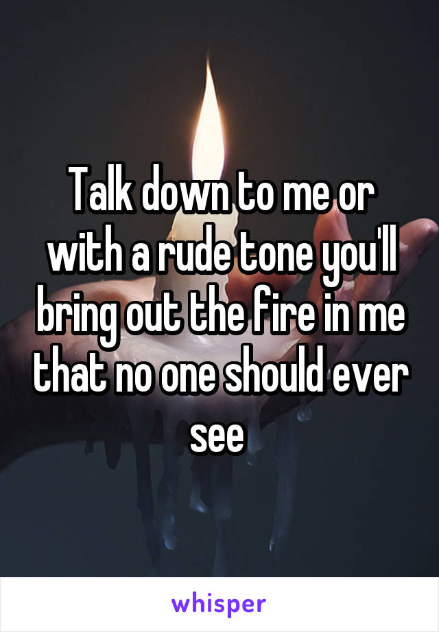 Talk down to me or with a rude tone you'll bring out the fire in me that no one should ever see
