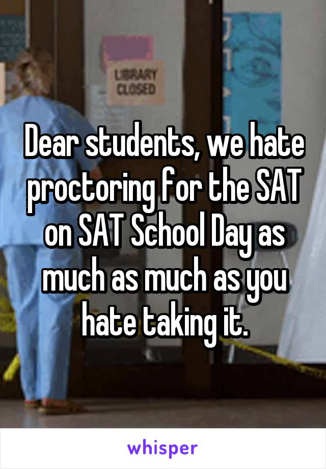 Dear students, we hate proctoring for the SAT on SAT School Day as much as much as you hate taking it.