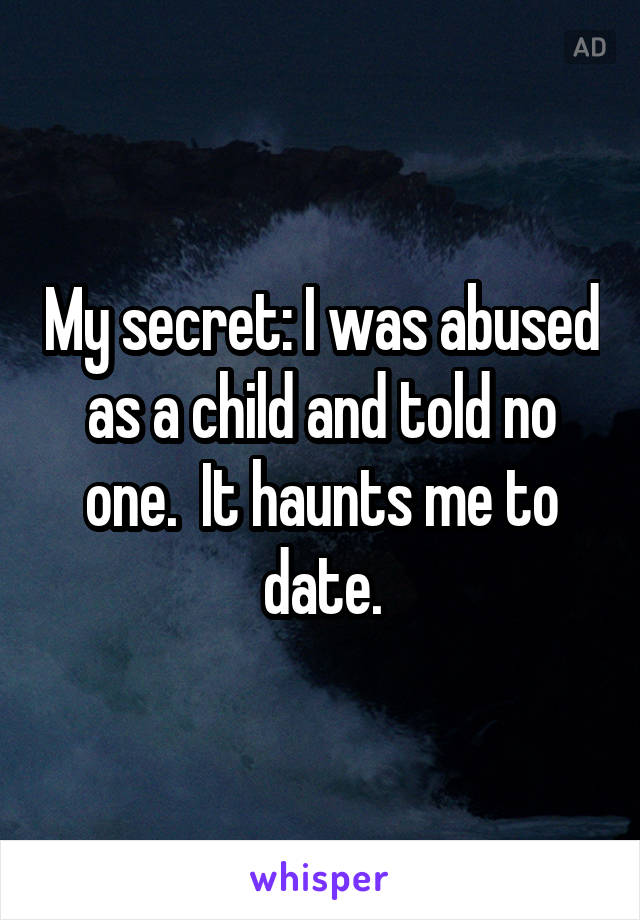 My secret: I was abused as a child and told no one.  It haunts me to date.