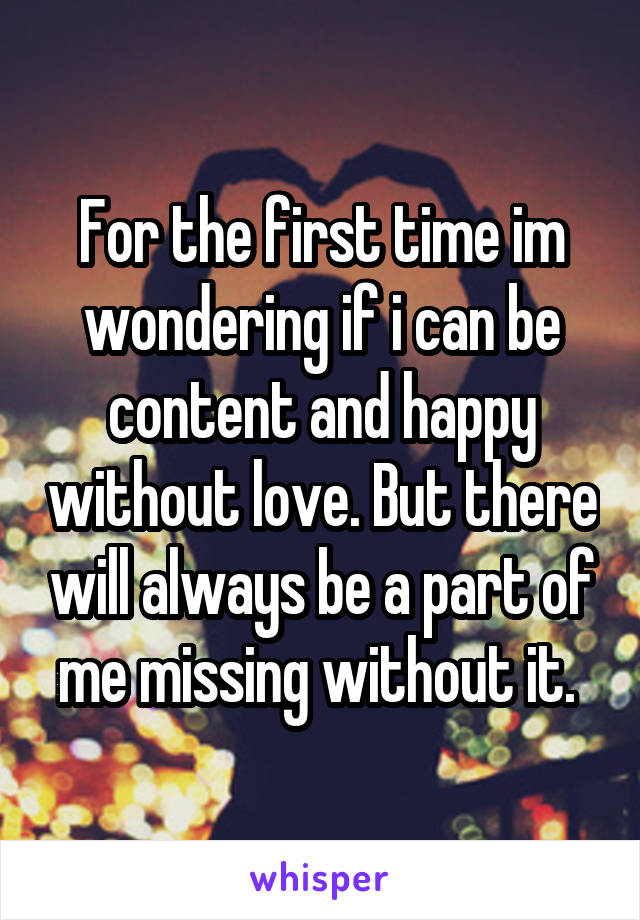 For the first time im wondering if i can be content and happy without love. But there will always be a part of me missing without it.