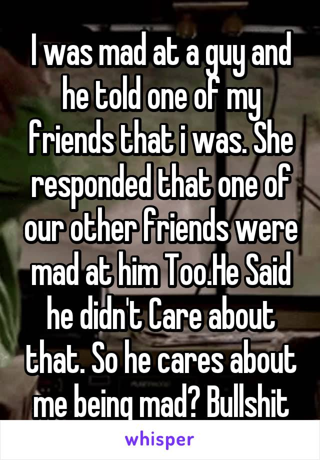 I was mad at a guy and he told one of my friends that i was. She responded that one of our other friends were mad at him Too.He Said he didn't Care about that. So he cares about me being mad? Bullshit