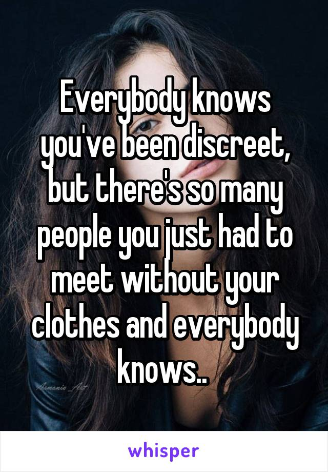Everybody knows you've been discreet, but there's so many people you just had to meet without your clothes and everybody knows..