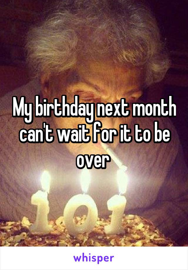 My birthday next month can't wait for it to be over